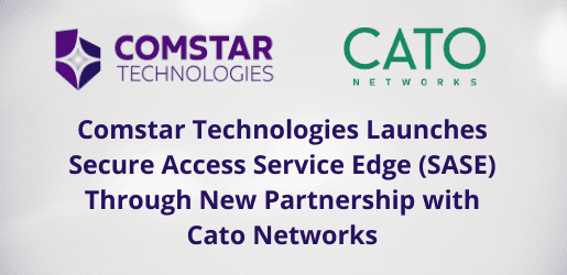 Comstar Technologies Launches Secure Access Service Edge (SASE) Through New Partnership with Cato Networks