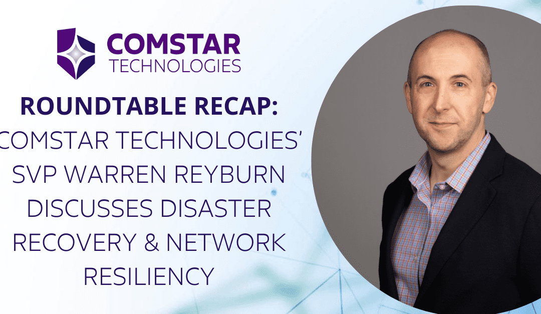 [Roundtable Recap] Comstar Technologies' SVP Warren Reyburn Discusses Disaster Recovery & Network Resiliency